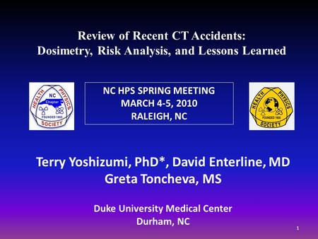 Review of Recent CT Accidents: Dosimetry, Risk Analysis, and Lessons Learned Terry Yoshizumi, PhD*, David Enterline, MD Greta Toncheva, MS Duke University.