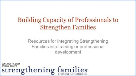 Building Capacity of Professionals to Strengthen Families Resources for integrating Strengthening Families into training or professional development.