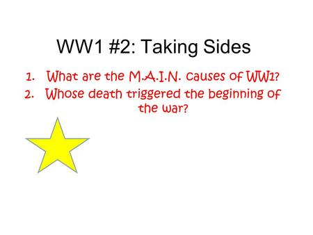 WW1 #2: Taking Sides 1.What are the M.A.I.N. causes of WW1? 2.Whose death triggered the beginning of the war?