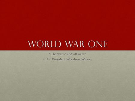 "World War One ""The war to end all wars"" - U.S. President Woodrow Wilson."