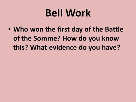 Bell Work Who won the first day of the Battle of the Somme? How do you know this? What evidence do you have?
