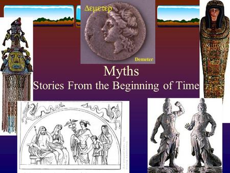 Myths Stories From the Beginning of Time. What is a myth?  An ancient story dealing with supernatural beings, ancestors, and heroes.  It explains the.