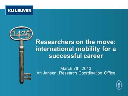 Researchers on the move: international mobility for a successful career March 7th, 2013 An Jansen, Research Coordination Office.