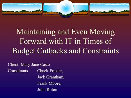 Maintaining and Even Moving Forward with IT in Times of Budget Cutbacks and Constraints Client: Mary Jane Casto Consultants Chuck Frazier, Jack Grantham,