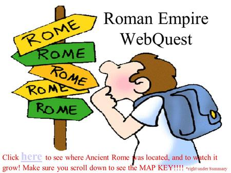 Roman Empire WebQuest Click here to see where Ancient Rome was located, and to watch it here grow! Make sure you scroll down to see the MAP KEY!!!! *right.