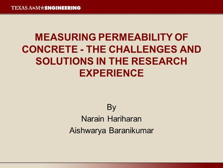 MEASURING PERMEABILITY OF CONCRETE - THE CHALLENGES AND SOLUTIONS IN THE RESEARCH EXPERIENCE By Narain Hariharan Aishwarya Baranikumar.