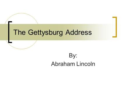 The Gettysburg Address By: Abraham Lincoln. Bibliography 1809 - Abraham Lincoln was born in a log Cabin near Hodgenville, Kentucky 1817- Abraham Lincoln.
