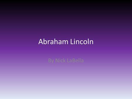 Abraham Lincoln By Nick LaBella. Thesis Abraham Lincoln was important to society because he helped abolish slavery.