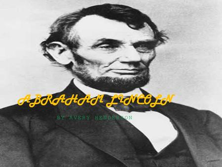 BY AVERY HENDERSON ABRAHAM LINCOLN. EARLY YEARS OF LIFE Abraham Lincoln was born February 12, 1809 in Hodgenville, Kentucky with his mother Nancy Lincoln.