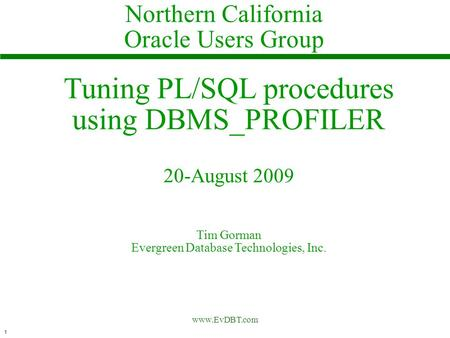1 www.EvDBT.com Tuning PL/SQL procedures using DBMS_PROFILER 20-August 2009 Tim Gorman Evergreen Database Technologies, Inc. Northern California Oracle.