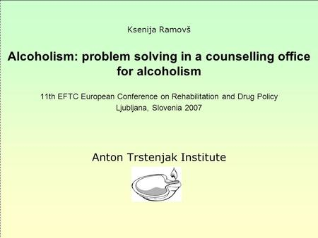 Ksenija Ramovš Alcoholism: problem solving in a counselling office for alcoholism 11th EFTC European Conference on Rehabilitation and Drug Policy Ljubljana,