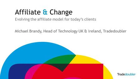 Affiliate & Change Evolving the affiliate model for today's clients Michael Brandy, Head of Technology UK & Ireland, Tradedoubler.