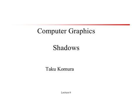 Lecture 9 Computer Graphics Shadows Taku Komura. Lecture 9 Today Shadows –Overview –Projective shadows –Shadow texture –Shadow volume –Shadow map.