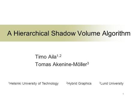 1 A Hierarchical Shadow Volume Algorithm Timo Aila 1,2 Tomas Akenine-Möller 3 1 Helsinki University of Technology 2 Hybrid Graphics 3 Lund University.