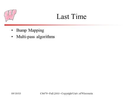09/18/03CS679 - Fall 2003 - Copyright Univ. of Wisconsin Last Time Bump Mapping Multi-pass algorithms.