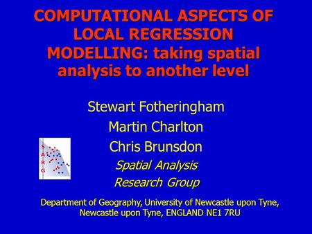 COMPUTATIONAL ASPECTS OF LOCAL REGRESSION MODELLING: taking spatial analysis to another level Stewart Fotheringham Martin Charlton Chris Brunsdon Spatial.