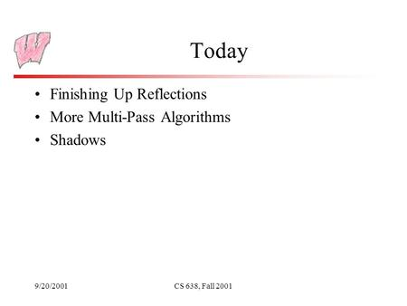 9/20/2001CS 638, Fall 2001 Today Finishing Up Reflections More Multi-Pass Algorithms Shadows.