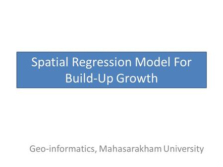Spatial Regression Model For Build-Up Growth Geo-informatics, Mahasarakham University.