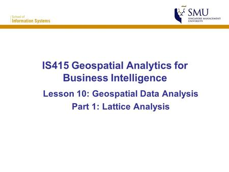 IS415 Geospatial Analytics for Business Intelligence Lesson 10: Geospatial Data Analysis Part 1: Lattice Analysis.