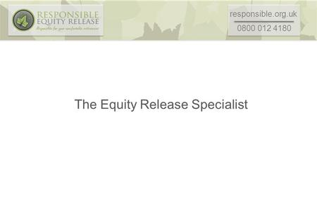 Responsible.org.uk 0800 012 4180 The Equity Release Specialist.