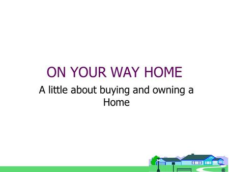 ON YOUR WAY HOME A little about buying and owning a Home.