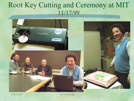 9/20/2000www.cren.net1 Root Key Cutting and Ceremony at MIT 11/17/99.
