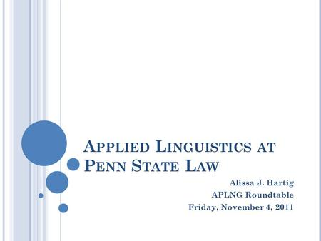 A PPLIED L INGUISTICS AT P ENN S TATE L AW Alissa J. Hartig APLNG Roundtable Friday, November 4, 2011.
