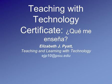Teaching with Technology Certificate: ¿Qué me enseña? Elizabeth J. Pyatt, Teaching and Learning with Technology