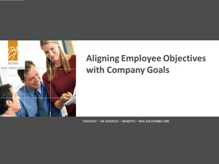 STRATEGY  HR SERVICES  BENEFITS  RPG-SOLUTIONS.COM ENTER DATE 2010 RPG SOLUTIONS RPGBENEFITS.COM Aligning Employee Objectives with Company Goals STRATEGY.