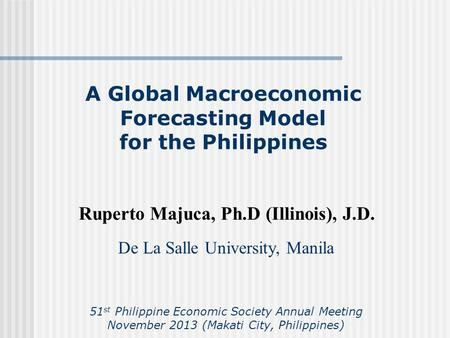 A Global Macroeconomic Forecasting Model for the Philippines Ruperto Majuca, Ph.D (Illinois), J.D. De La Salle University, Manila 51 st Philippine Economic.