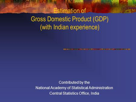 Estimation of Gross Domestic Product (GDP) (with Indian experience) Contributed by the National Academy of Statistical Administration Central Statistics.