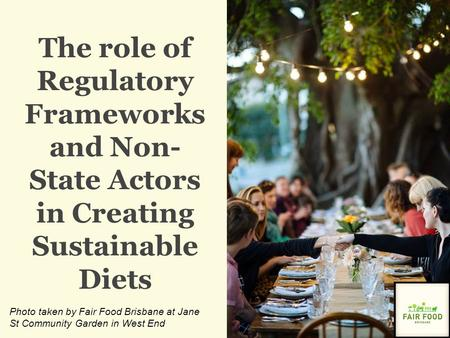 The role of Regulatory Frameworks and Non- State Actors in Creating Sustainable Diets Photo taken by Fair Food Brisbane at Jane St Community Garden in.