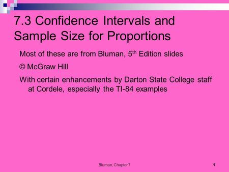 7.3 Confidence Intervals and Sample Size for Proportions Most of these are from Bluman, 5 th Edition slides © McGraw Hill With certain enhancements by.