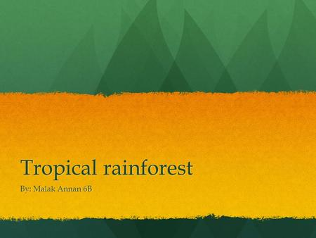 Tropical rainforest By: Malak Annan 6B. Tropical rainforest Tropical rainforests are forests with tall trees, warm climate and lots of rain. The tropical.