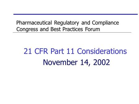 Pharmaceutical Regulatory and Compliance Congress and Best Practices Forum 21 CFR Part 11 Considerations November 14, 2002.