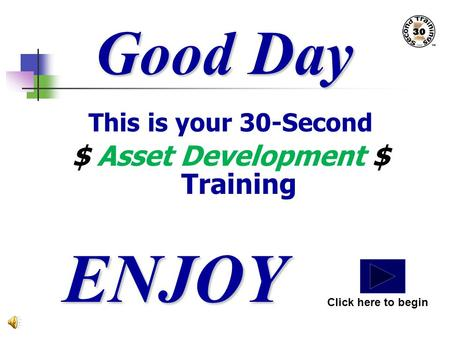 Good Day This is your 30-Second $ Asset Development $ Training ENJOY Click here to begin.