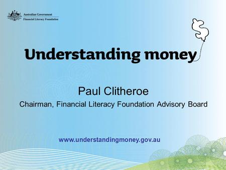 Paul Clitheroe Chairman, Financial Literacy Foundation Advisory Board www.understandingmoney.gov.au.