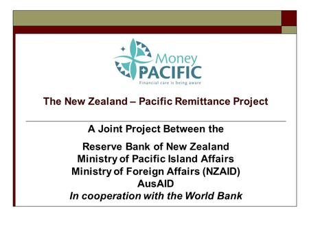The New Zealand – Pacific Remittance Project A Joint Project Between the Reserve Bank of New Zealand Ministry of Pacific Island Affairs Ministry of Foreign.