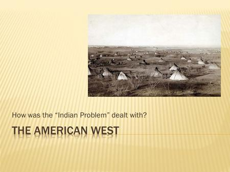 "How was the ""Indian Problem"" dealt with?. Person living in East: You live in the East and are worried that aggressive tactics could make the problem worse."