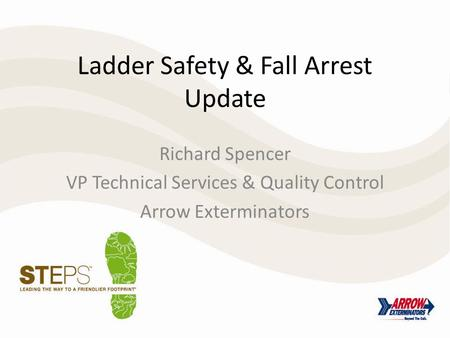 Ladder Safety & Fall Arrest Update Richard Spencer VP Technical Services & Quality Control Arrow Exterminators.
