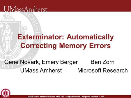 U NIVERSITY OF M ASSACHUSETTS A MHERST Department of Computer Science 2006 Exterminator: Automatically Correcting Memory Errors Gene Novark, Emery Berger.