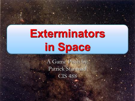 Exterminators in Space A Game Pitch by: Patrick Stannard CIS 488.