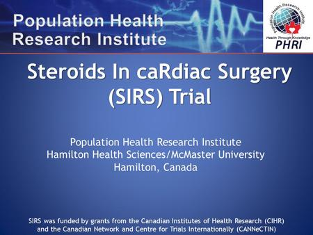 Population Health Research Institute Hamilton Health Sciences/McMaster University Hamilton, Canada Steroids In caRdiac Surgery (SIRS) Trial SIRS was funded.