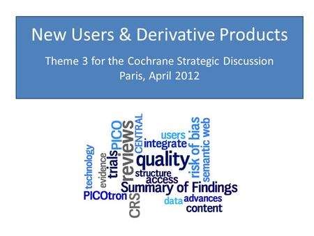 New Users & Derivative Products Theme 3 for the Cochrane Strategic Discussion Paris, April 2012.