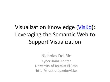 Visualization Knowledge (VisKo): Leveraging the Semantic Web to Support VisualizationVisKo Nicholas Del Rio CyberShARE Center University of Texas at El.