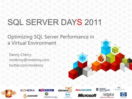 SQL SERVER DAYS 2011 Optimizing SQL Server Performance in a Virtual Environment Denny Cherry twitter.com/mrdenny.
