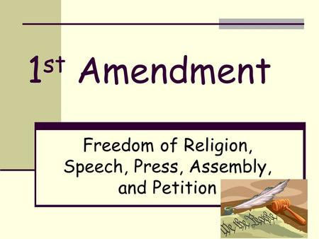 1 st Amendment Freedom of Religion, Speech, Press, Assembly, and Petition.
