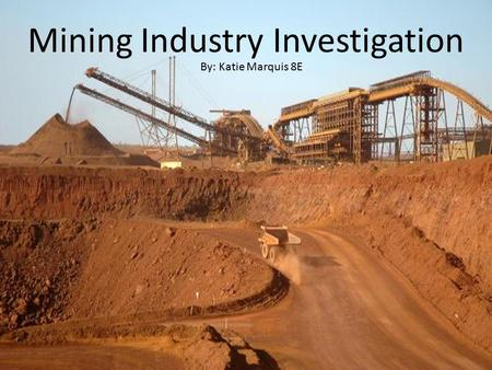 Mining Industry Investigation By: Katie Marquis 8E.