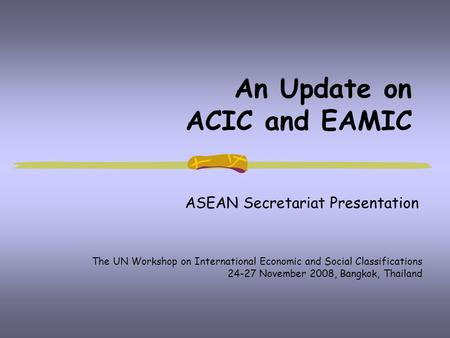 An Update on ACIC and EAMIC ASEAN Secretariat Presentation The UN Workshop on International Economic and Social Classifications 24-27 November 2008, Bangkok,