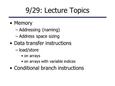 9/29: Lecture Topics Memory –Addressing (naming) –Address space sizing Data transfer instructions –load/store on arrays on arrays with variable indices.